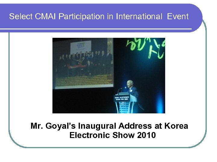 Select CMAI Participation in International Event Mr. Goyal's Inaugural Address at Korea Electronic Show