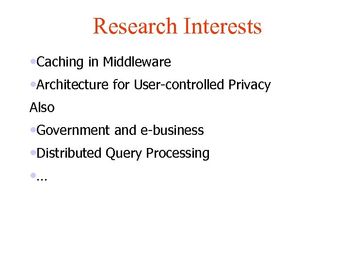 Research Interests • Caching in Middleware • Architecture for User-controlled Privacy Also • Government