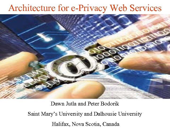 Architecture for e-Privacy Web Services Dawn Jutla and Peter Bodorik Saint Mary's University and