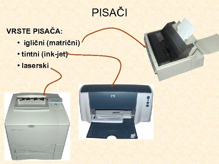 PISAČI VRSTE PISAČA: • iglični (matrični) • tintni (ink-jet) • laserski