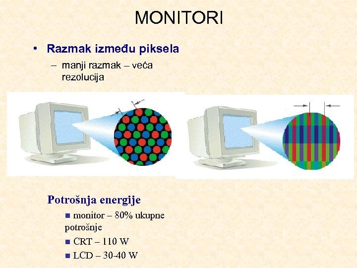 MONITORI • Razmak između piksela – manji razmak – veća rezolucija Potrošnja energije monitor