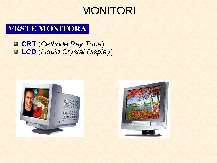 MONITORI VRSTE MONITORA CRT (Cathode Ray Tube) LCD (Liquid Crystal Display)