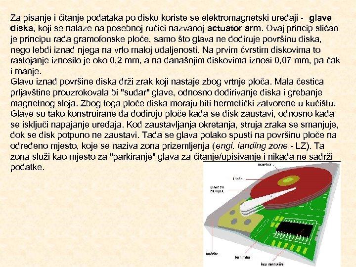 Za pisanje i čitanje podataka po disku koriste se elektromagnetski uređaji glave diska, koji