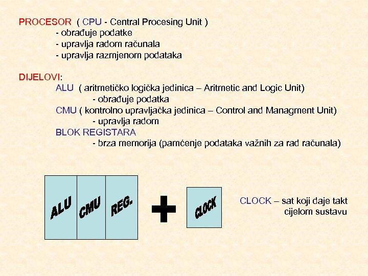 PROCESOR ( CPU Central Procesing Unit ) obrađuje podatke upravlja radom računala upravlja razmjenom