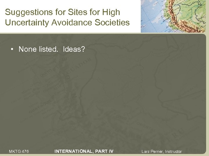 Suggestions for Sites for High Uncertainty Avoidance Societies • None listed. Ideas? MKTG 476