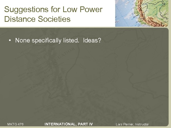 Suggestions for Low Power Distance Societies • None specifically listed. Ideas? MKTG 476 INTERNATIONAL,