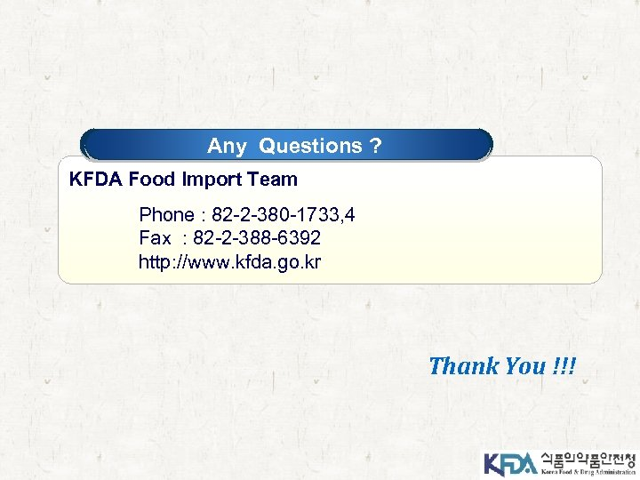 Any Questions ? KFDA Food Import Team Phone : 82 -2 -380 -1733, 4