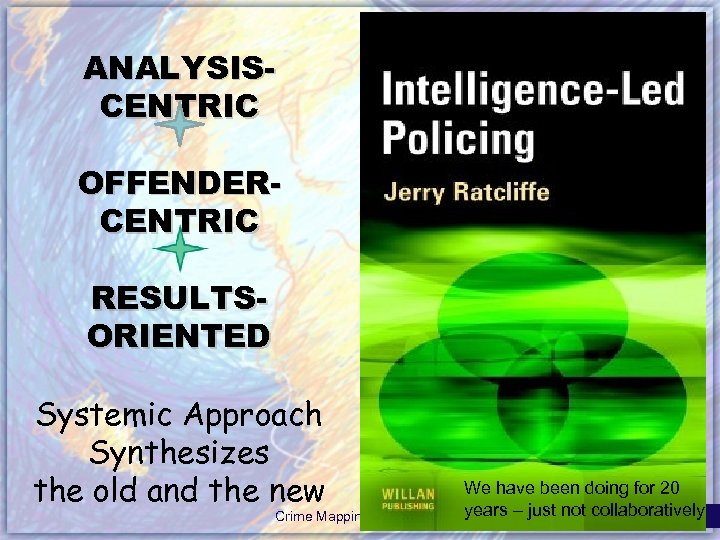 ANALYSISCENTRIC OFFENDERCENTRIC RESULTSORIENTED Systemic Approach Synthesizes the old and the new Crime Mapping &