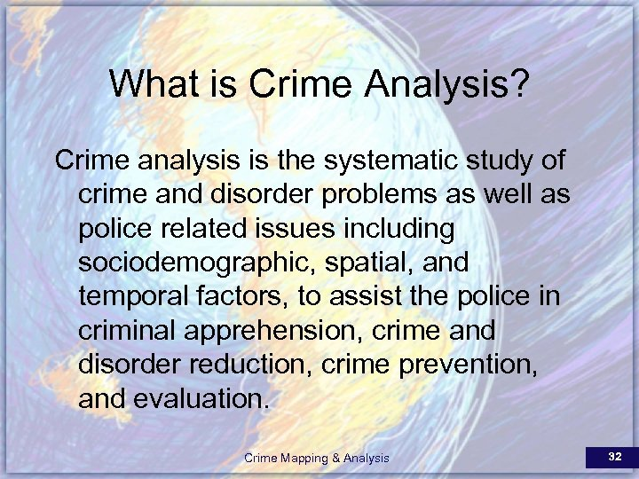 What is Crime Analysis? Crime analysis is the systematic study of crime and disorder