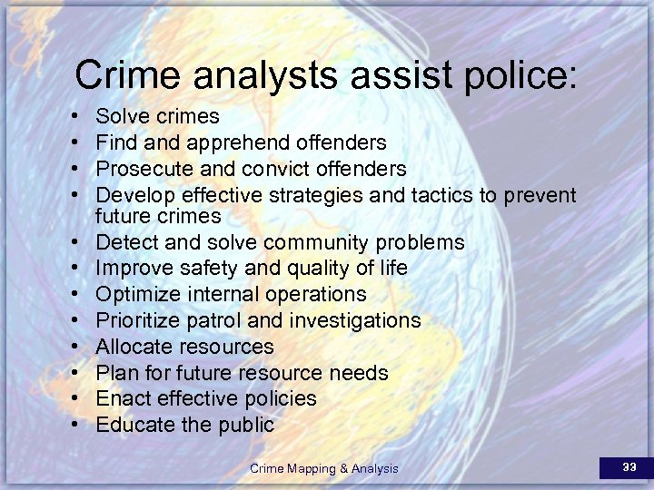 Crime analysts assist police: • • • Solve crimes Find apprehend offenders Prosecute and