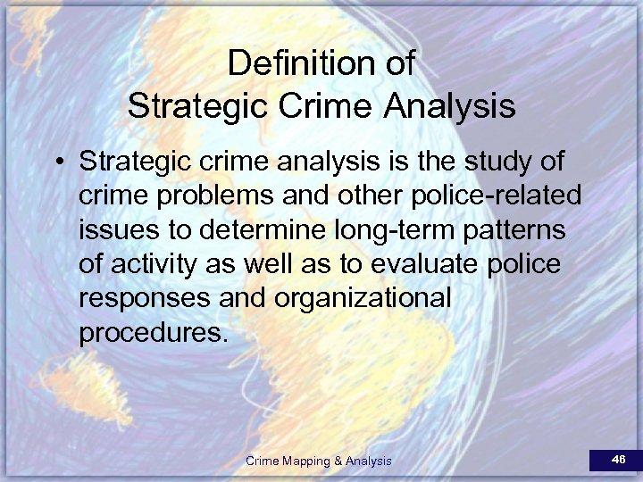Definition of Strategic Crime Analysis • Strategic crime analysis is the study of crime