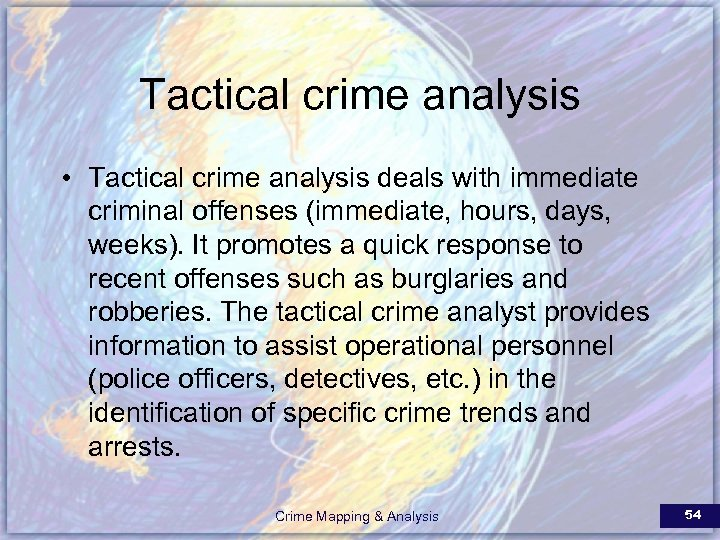 Tactical crime analysis • Tactical crime analysis deals with immediate criminal offenses (immediate, hours,