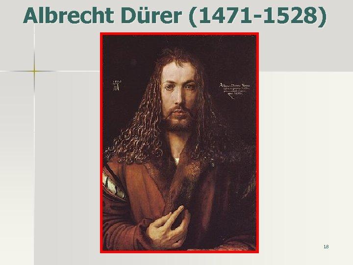 Albrecht Dürer (1471 -1528) 18