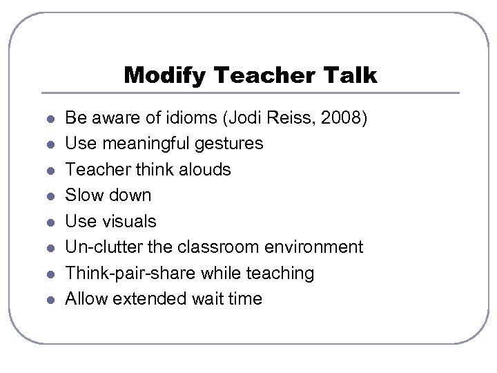 Modify Teacher Talk l l l l Be aware of idioms (Jodi Reiss, 2008)