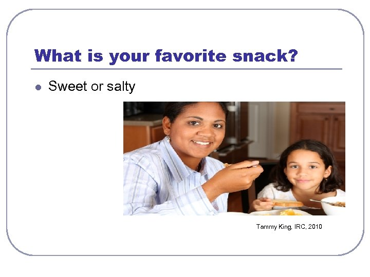 What is your favorite snack? l Sweet or salty Tammy King, IRC, 2010