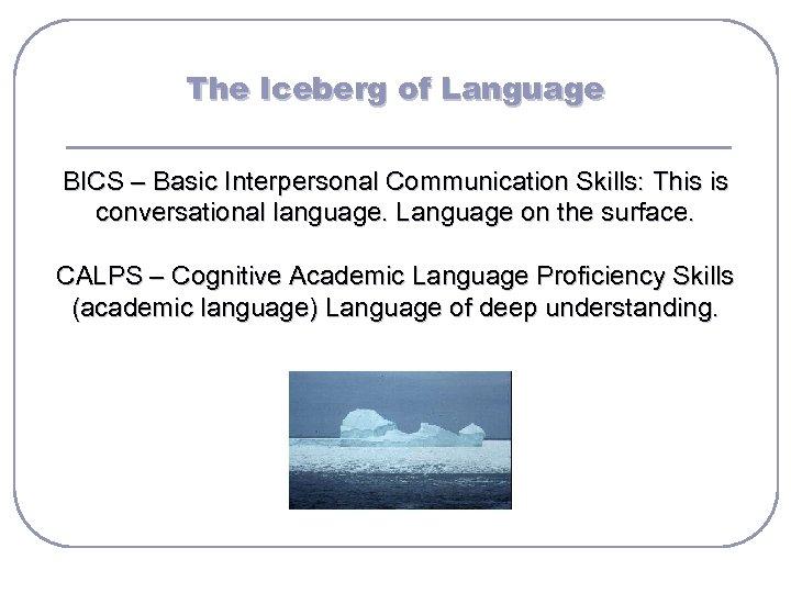 The Iceberg of Language BICS – Basic Interpersonal Communication Skills: This is conversational language.