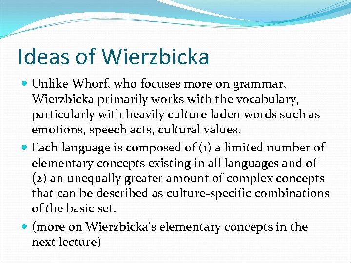 Ideas of Wierzbicka Unlike Whorf, who focuses more on grammar, Wierzbicka primarily works with