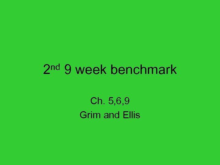 2 nd 9 week benchmark Ch. 5, 6, 9 Grim and Ellis
