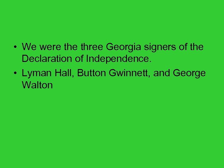 • We were three Georgia signers of the Declaration of Independence. • Lyman