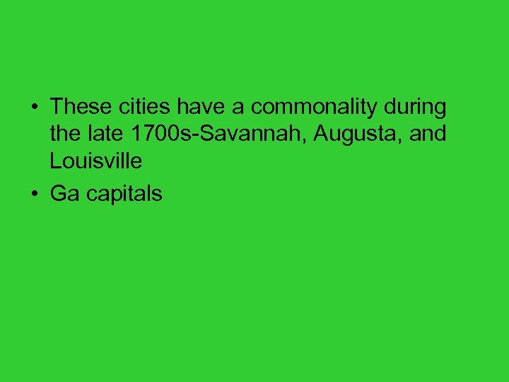 • These cities have a commonality during the late 1700 s-Savannah, Augusta, and