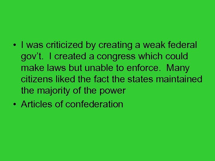 • I was criticized by creating a weak federal gov't. I created a