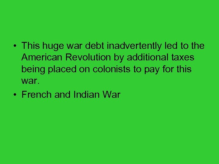 • This huge war debt inadvertently led to the American Revolution by additional