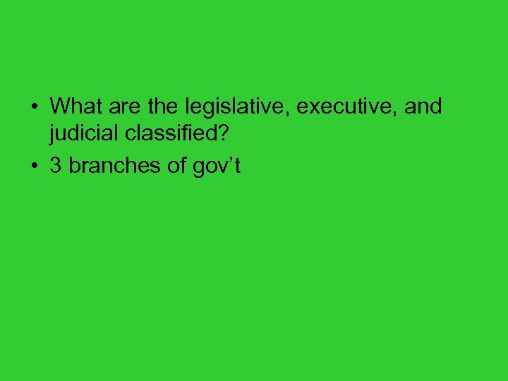 • What are the legislative, executive, and judicial classified? • 3 branches of