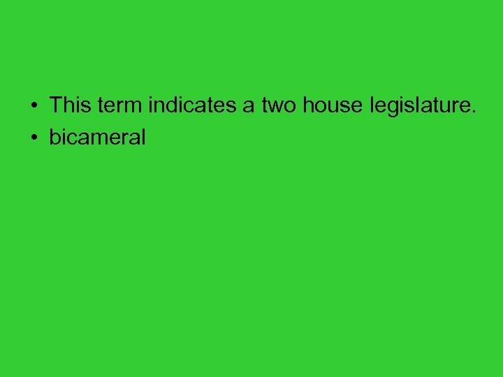 • This term indicates a two house legislature. • bicameral