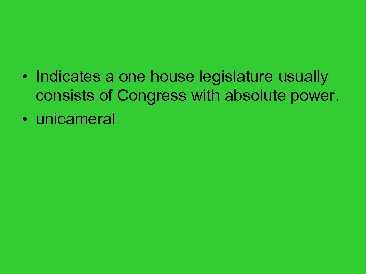 • Indicates a one house legislature usually consists of Congress with absolute power.