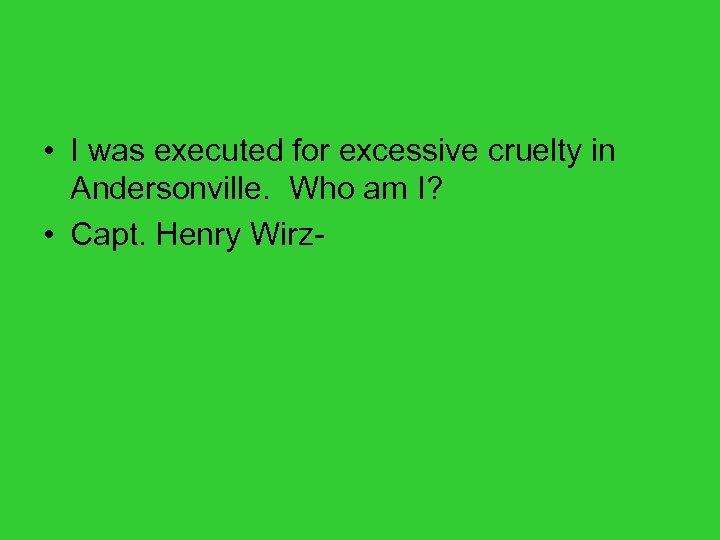 • I was executed for excessive cruelty in Andersonville. Who am I? •