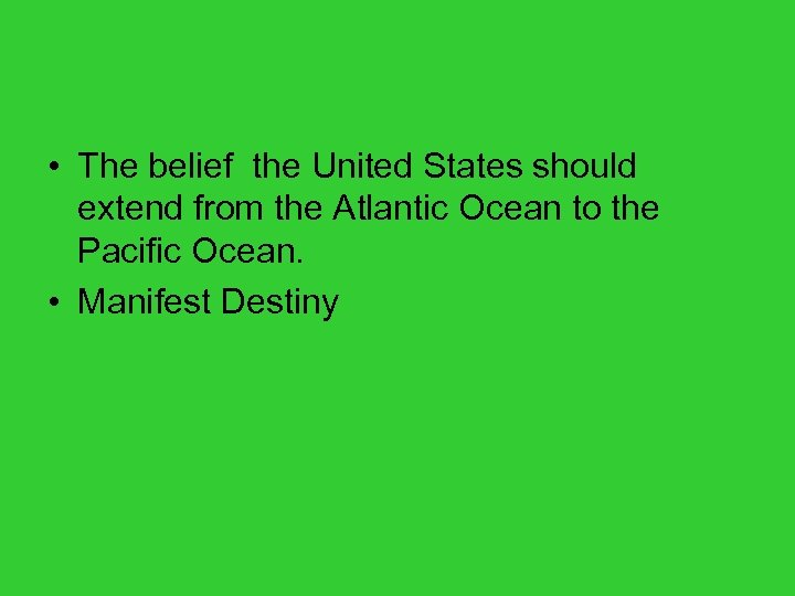 • The belief the United States should extend from the Atlantic Ocean to