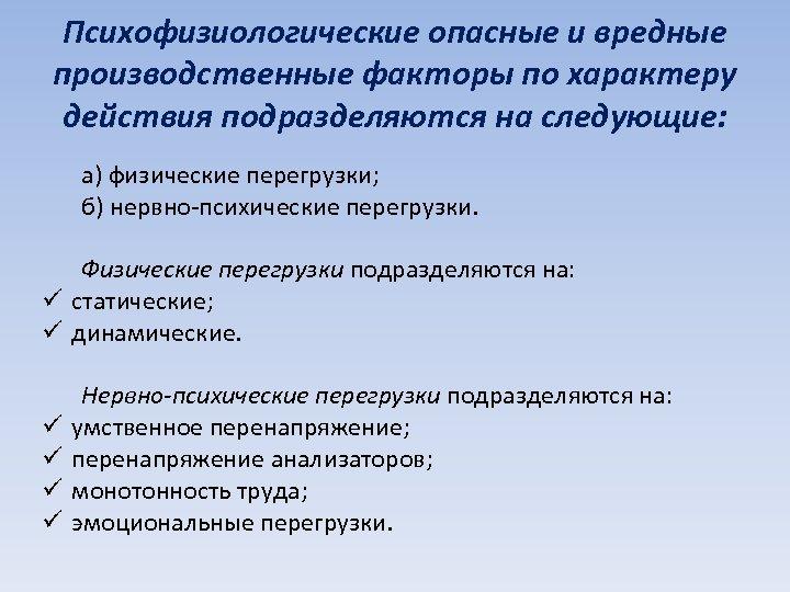 Психофизиологические опасные и вредные производственные факторы по характеру действия подразделяются на следующие: а) физические