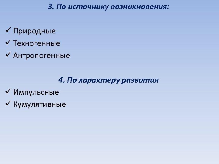 3. По источнику возникновения: ü Природные ü Техногенные ü Антропогенные 4. По характеру развития