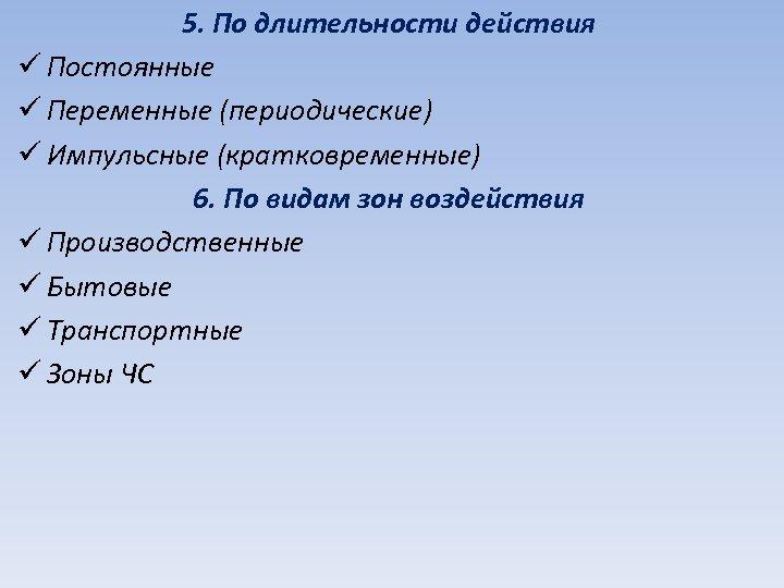5. По длительности действия ü Постоянные ü Переменные (периодические) ü Импульсные (кратковременные) 6. По