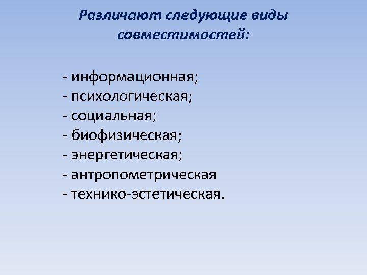 Различают следующие виды совместимостей: - информационная; - психологическая; - социальная; - биофизическая; - энергетическая;