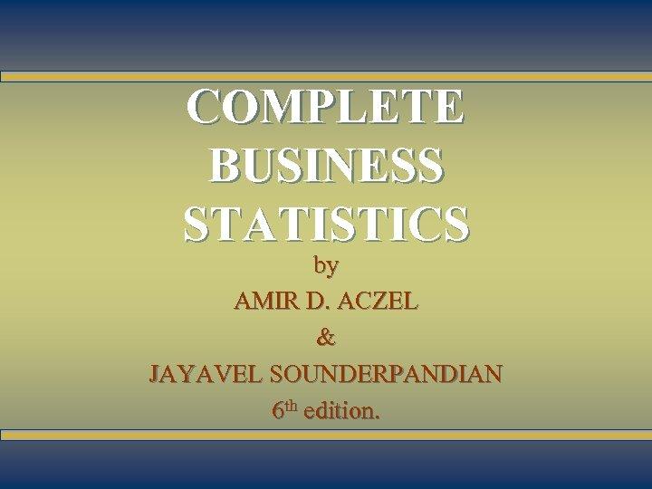 11 -1 COMPLETE BUSINESS STATISTICS by AMIR D. ACZEL & JAYAVEL SOUNDERPANDIAN 6 th