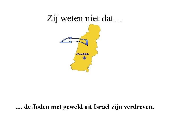 Zij weten niet dat… Jeruzalem … de Joden met geweld uit Israël zijn verdreven.