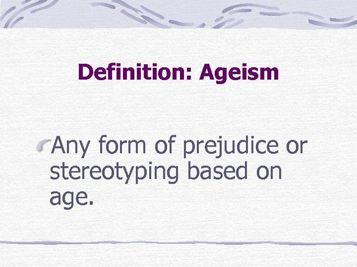 Definition: Ageism Any form of prejudice or stereotyping based on age.