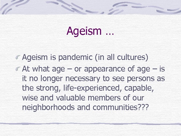Ageism … Ageism is pandemic (in all cultures) At what age – or appearance