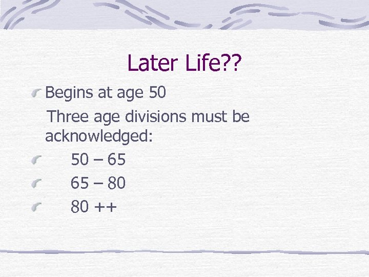 Later Life? ? Begins at age 50 Three age divisions must be acknowledged: 50