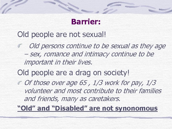 Barrier: Old people are not sexual! Old persons continue to be sexual as they