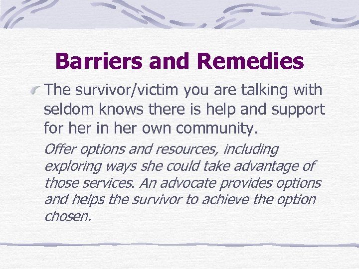 Barriers and Remedies The survivor/victim you are talking with seldom knows there is help