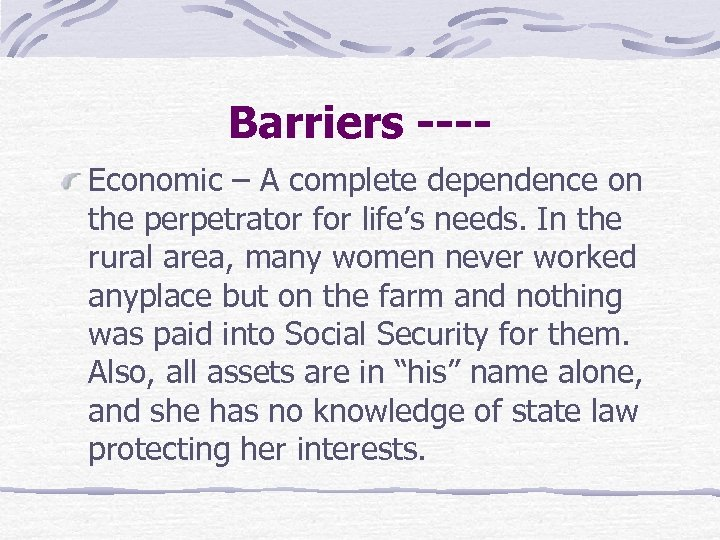 Barriers ---Economic – A complete dependence on the perpetrator for life's needs. In the