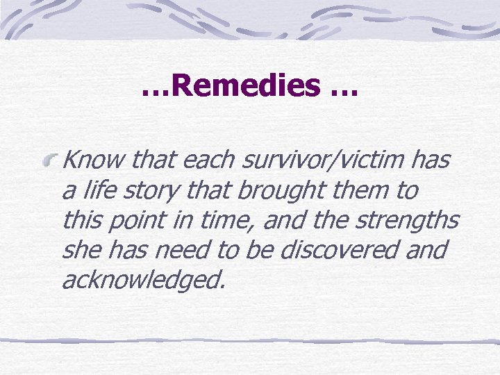 …Remedies … Know that each survivor/victim has a life story that brought them to
