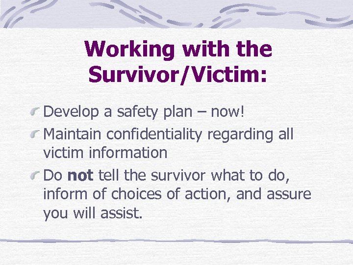 Working with the Survivor/Victim: Develop a safety plan – now! Maintain confidentiality regarding all