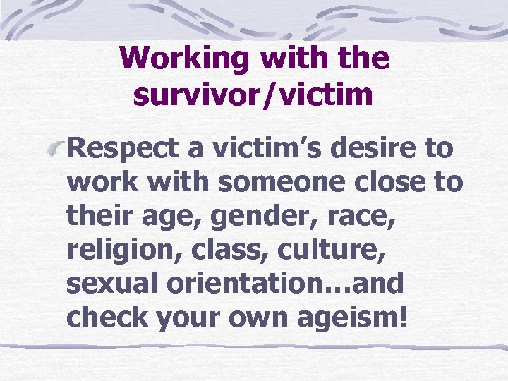 Working with the survivor/victim Respect a victim's desire to work with someone close to