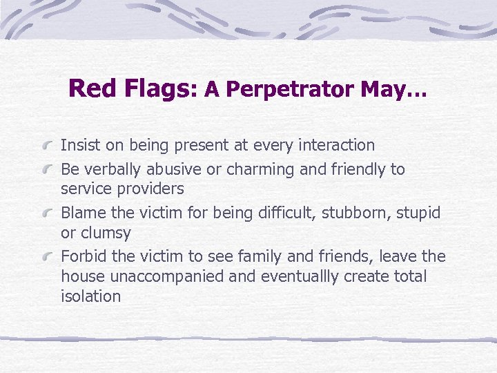 Red Flags: A Perpetrator May… Insist on being present at every interaction Be verbally