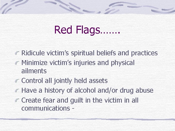 Red Flags……. Ridicule victim's spiritual beliefs and practices Minimize victim's injuries and physical ailments