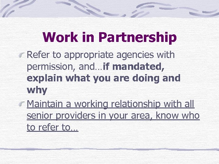 Work in Partnership Refer to appropriate agencies with permission, and…if mandated, explain what you