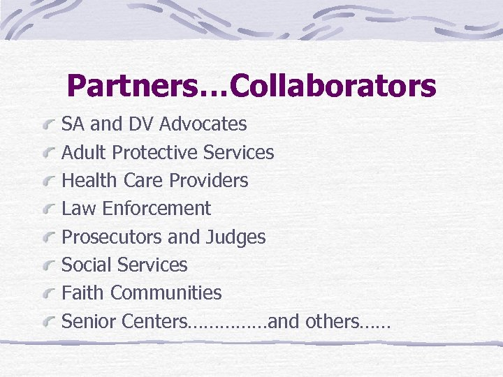 Partners…Collaborators SA and DV Advocates Adult Protective Services Health Care Providers Law Enforcement Prosecutors